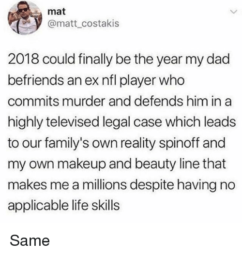 Dad, Life, and Makeup: mat  @matt costakis  2018 could finally be the year my dad  befriends an ex nfl player who  commits murder and defends him in a  highly televised legal case which leads  to our family's own reality spinoff and  my own makeup and beauty line that  makes me a millions despite having no  applicable life skills Same