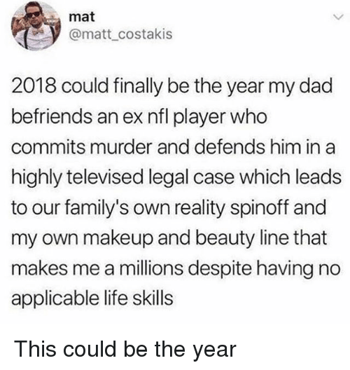 Dad, Life, and Makeup: mat  @matt_costakis  2018 could finally be the year my dad  befriends an ex nfl player who  commits murder and defends him in a  highly televised legal case which leads  to our family's own reality spinoff and  my own makeup and beauty line that  makes me a millions despite having no  applicable life skills This could be the year