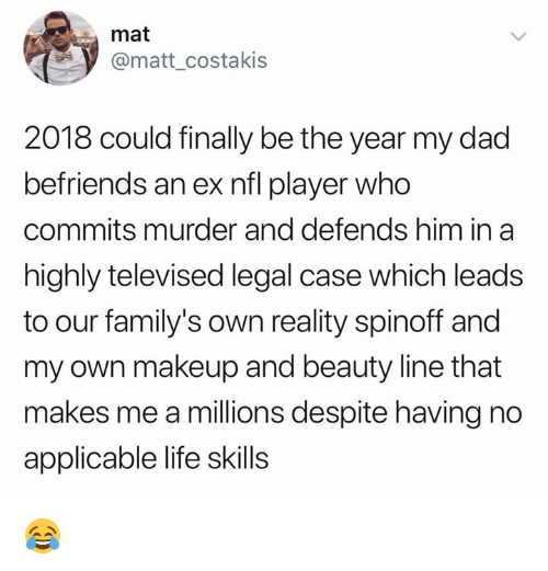 Dad, Life, and Makeup: mat  @matt_costakis  2018 could finally be the year my dad  befriends an ex nfl player who  commits murder and defends him  highly televised legal case which leads  to our family's own reality spinoff and  my own makeup and beauty line that  makes me a millions despite having no  applicable life skills  in a 😂