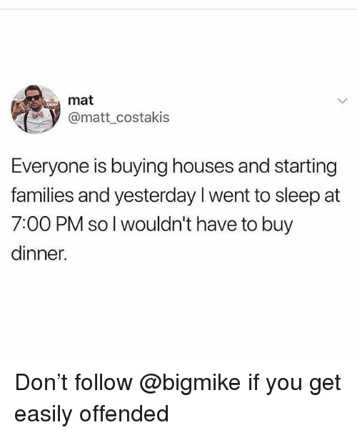 Memes, Sleep, and 🤖: mat  @matt_costakis  Everyone is buying houses and starting  families and yesterday I went to sleep at  7:00 PM so l wouldn't have to buy  dinner. Don't follow @bigmike if you get easily offended