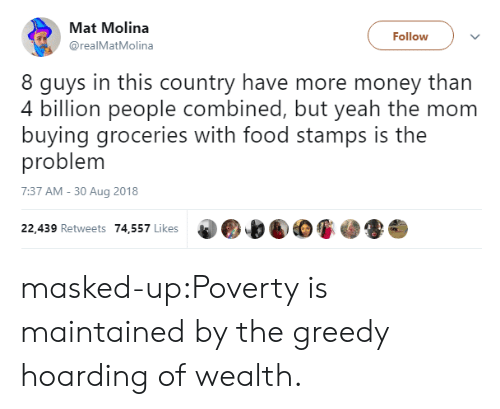 Food, Money, and Tumblr: Mat Molina  @realMatMolina  Follow  8 guys in this country have more money than  4 billion people combined, but veah the mom  buying groceries with food stamps is the  problem  7:37 AM - 30 Aug 2018  22,439 Retweets 74,557 Likes masked-up:Poverty is maintained by the greedy hoarding of wealth.