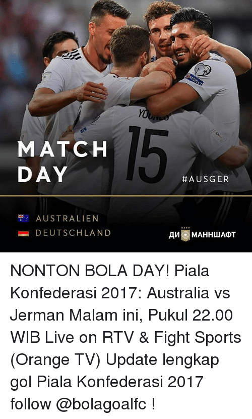 Memes, Sports, and Australia: MATCH  DAY  AUSTRALIEN  DEUTSCHLAND  A US GER  AMI MAHHWADT NONTON BOLA DAY! Piala Konfederasi 2017: Australia vs Jerman Malam ini, Pukul 22.00 WIB Live on RTV & Fight Sports (Orange TV) Update lengkap gol Piala Konfederasi 2017 follow @bolagoalfc !