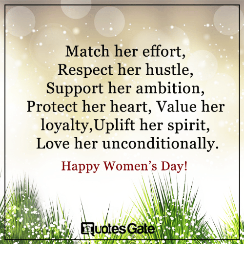 Love, Respect, and Happy: Match her effort,  Respect her hustle,  Support her ambition,  Protect her heart, Value her  loyalty, Uplift her spirit,  Love her unconditionally.  Happy Women's Day!  uotesG
