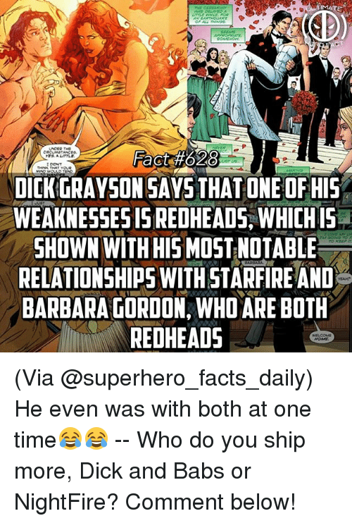 Facts, Fire, and Memes: MATE  Fact #02  DICK GRAYSON SAYS THAT ONE OF HIS  WEAKNESSES IS REDHEADS, WHICH IS .  SHOWN WITH HIS MOST NOTABLE  RELATIONSHIPS WITH STAR FIRE AND  BARBARA GORDON, WHO ARE BOTH  REDHEADS  S. A LITTLE (Via @superhero_facts_daily) He even was with both at one time😂😂 -- Who do you ship more, Dick and Babs or NightFire? Comment below!