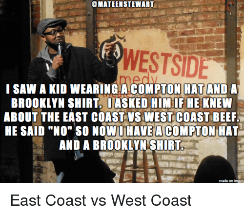 """Beef, Saw, and West Coast: @MATEENSTEWART  WESTSIDE  I SAW A KID WEARING.A COMPTON HAT AND A  BROOKLYN SHIRT. DASKED HIM IF HE KNEW  ABOUT THE EAST COAST VS WEST COAST BEEF.  HE SAID """"NO"""" SO NOW HAVEACOMPTON HAT  AND A BROOKLYN SHIRT East Coast vs West Coast"""