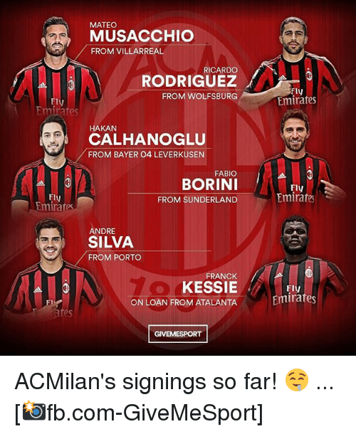 Memes, Emirates, and Wolfsburg: MATEO  MUSACCHIO  FROM VILLARREAL  RICARDO  Fly  Emirates  FROM WOLFSBURG  Fly  HAKAN  CALHANOGLU  FROM BAYER 04 LEVERKUSEN  FABIO  BORINI  FROM SUNDERLAND  Fly  Emirate  Fly  tmirafes  ANDRE  SILVA  FROM PORTO  FRANCK  KESSIE  ON LOAN FROM ATALANTA  FlV  Emirates  es  GIVEMESPORT ACMilan's signings so far! 🤤 ... [📸fb.com-GiveMeSport]