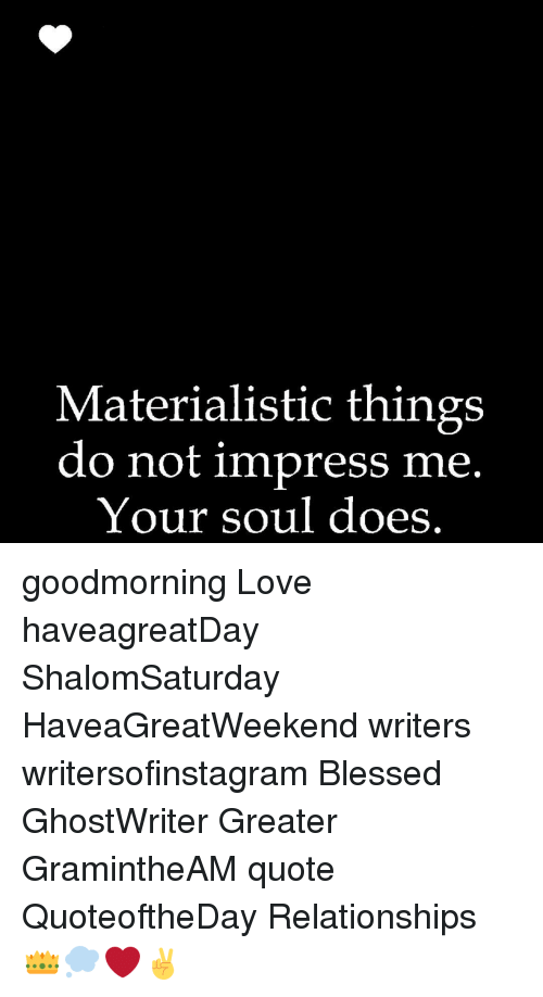 Materialistic Things Do Not Impress Me Your Soul Does Goodmorning