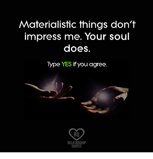 Materialistic Things Dont Impress Me Your Soul Does Type Yes If You