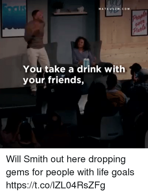 Friends, Goals, and Life: MATEUSZ M. COM  You take a drink with  your friends, Will Smith out here dropping gems  for people with life goals https://t.co/lZL04RsZFg