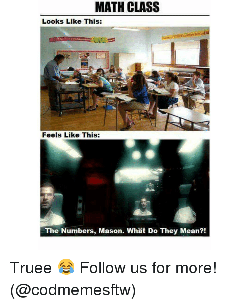Memes, 🤖, and Masons: MATH CLASS  Looks Like This:  Feels Like This:  The Numbers, Mason. What Do They Mean?! Truee 😂 Follow us for more! (@codmemesftw)