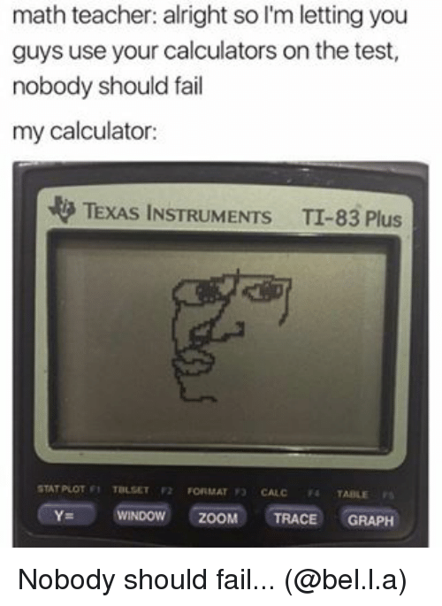 Fail, Memes, and Windows: math teacher: alright so l'm letting you  guys use your calculators on the test,  nobody should fail  my calculator:  TEXAS INSTRUMENTS TI-83 Plus  STAT POOT TBLSET F2  FORMAT  WINDOW  ZOOM  TRACE  GRAPH Nobody should fail... (@bel.l.a)