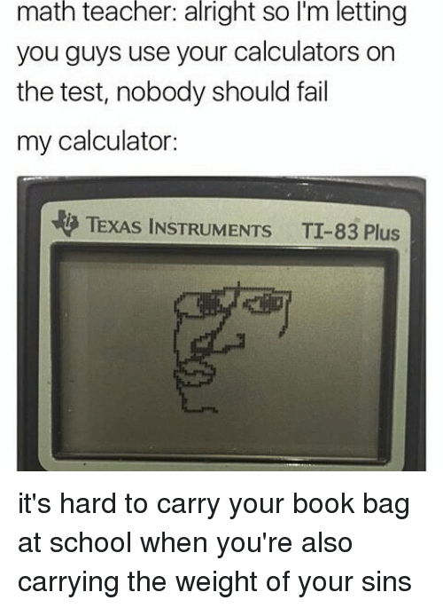 Fail, Memes, and Calculator: math teacher: alright so l'm letting  you guys use your calculators on  the test, nobody should fail  my calculator:  TEXAS INSTRUMENTs TI-83 Plus it's hard to carry your book bag at school when you're also carrying the weight of your sins