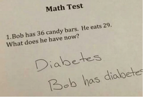 Candy, College, and Doe: Math Test  Bob has 36 candy bars. He eats 29  What does he have now?  Diabetes  Bob has diabetes