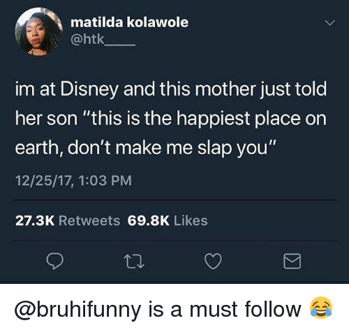 """Disney, Matilda, and Memes: matilda kolawole  @htk  im at Disney and this mother just told  her son """"this is the happiest place on  earth, don't make me slap you""""  12/25/17, 1:03 PM  27.3K Retweets 69.8K Likes @bruhifunny is a must follow 😂"""