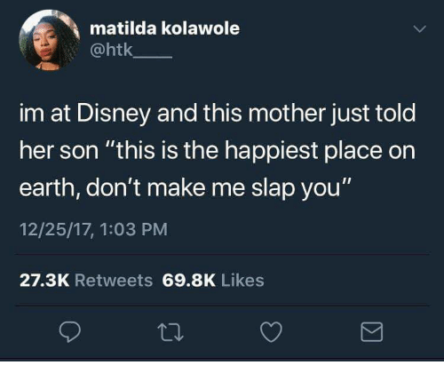 "Disney, Matilda, and Earth: matilda kolawole  @htk  im at Disney and this mother just told  her son ""this is the happiest place on  earth, don't make me slap you'""  12/25/17, 1:03 PM  27.3K Retweets 69.8K Likes"