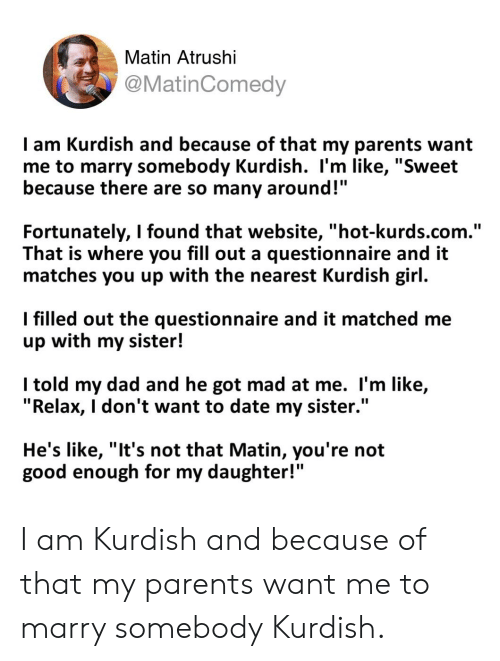 "Dad, Parents, and Date: Matin Atrushi  @MatinComedy  I am Kurdish and because of that my parents want  me to marry somebody Kurdish. l'm like, ""Sweet  because there are so many around!  Fortunately, I found that website, ""hot-kurds.com.""  That is where you fill out a questionnaire and it  matches you up with the nearest Kurdish girl.  I filled out the questionnaire and it matched me  up with my sister!  l told my dad and he got mad at me. l'm like,  ""Relax, I don't want to date my sister.""  He's like, ""It's not that Matin, you're not  good enough for my daughter!"" I am Kurdish and because of that my parents want me to marry somebody Kurdish."