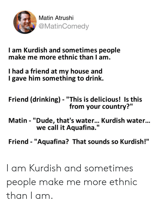 "Drinking, Dude, and My House: Matin Atrushi  @MatinComedy  I am Kurdish and sometimes people  make me more ethnic than I am.  I had a friend at my house and  I gave him something to drink.  Friend (drinking) - ""This is delicious! Is this  Matin - ""Dude, that's water... Kurdish water...  Friend - ""Aquafina? That sounds so Kurdish!""  from your country?""  we call it Aquafina."" I am Kurdish and sometimes people make me more ethnic than I am."