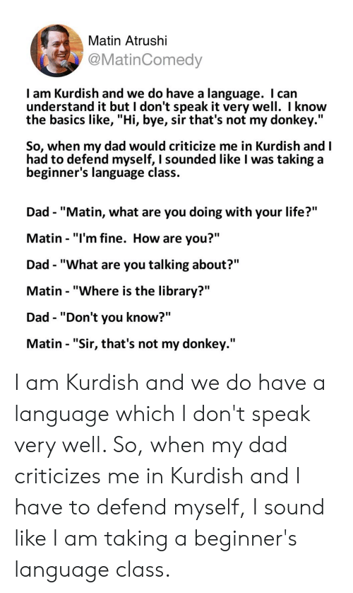 "Dad, Donkey, and Life: Matin Atrushi  @MatinComedy  I am Kurdish and we do have a language. I can  understand it but I don't speak it very well. I know  the basics like, ""Hi, bye, sir that's not my donkey.""  So, when my dad would criticize me in Kurdish and I  had to defend myself, I sounded like I was taking a  beginner's language class.  Dad - ""Matin, what are you doing with your life?""  Matin - ""l'm fine. How are you?""  Dad - ""What are you talking about?""  Matin - ""Where is the library?""  Dad - ""Don't you know?""  Matin - ""Sir, that's not my donkey."" I am Kurdish and we do have a language which I don't speak very well. So, when my dad criticizes me in Kurdish and I have to defend myself, I sound like I am taking a beginner's language class."