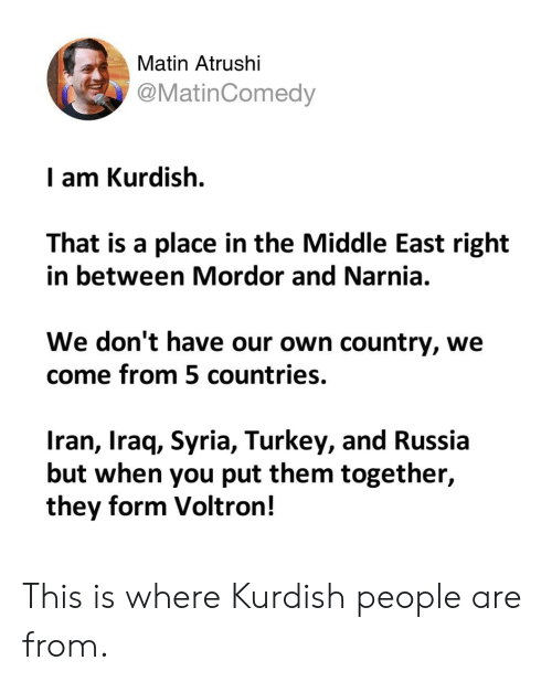 Iran, Iraq, and Russia: Matin Atrushi  @MatinComedy  I am Kurdish.  That is a place in the Middle East right  in between Mordor and Narnia.  We don't have our own country, we  come from 5 countries.  Iran, Iraq, Syria, Turkey, and Russia  but when you put them together,  they form Voltron! This is where Kurdish people are from.