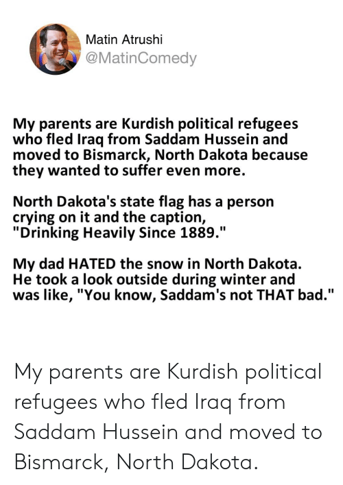 """Bad, Crying, and Dad: Matin Atrushi  @MatinComedy  My parents are Kurdish political refugees  who fled Iraq from Saddam Hussein and  moved to Bismarck, North Dakota because  they wanted to suffer even more  North Dakota's state flag has a person  crying on it and the captior,  """"Drinking Heavily Since 1889.""""  My dad HATED the snow in North Dakota.  He took a look outside during winter and  was like, """"You know, Saddam's not THAT bad."""" My parents are Kurdish political refugees who fled Iraq from Saddam Hussein and moved to Bismarck, North Dakota."""