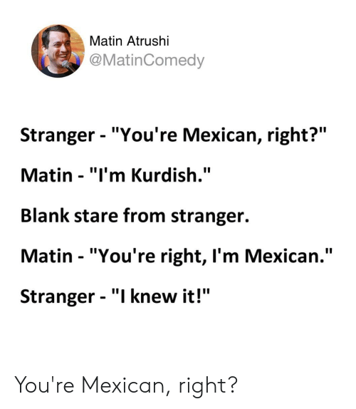 "Kurdish, Mexican, and Standup: Matin Atrushi  @MatinComedy  Stranger - ""You're Mexican, right?""  Matin - ""I'm Kurdish.""  Blank stare from stranger.  Matin ""You're right, I'm Mexican.""  Stranger - ""I knew it!"" You're Mexican, right?"