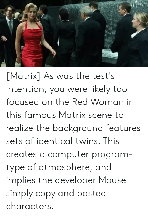 Twins, Computer, and Matrix: [Matrix] As was the test's intention, you were likely too focused on the Red Woman in this famous Matrix scene to realize the background features sets of identical twins. This creates a computer program-type of atmosphere, and implies the developer Mouse simply copy and pasted characters.