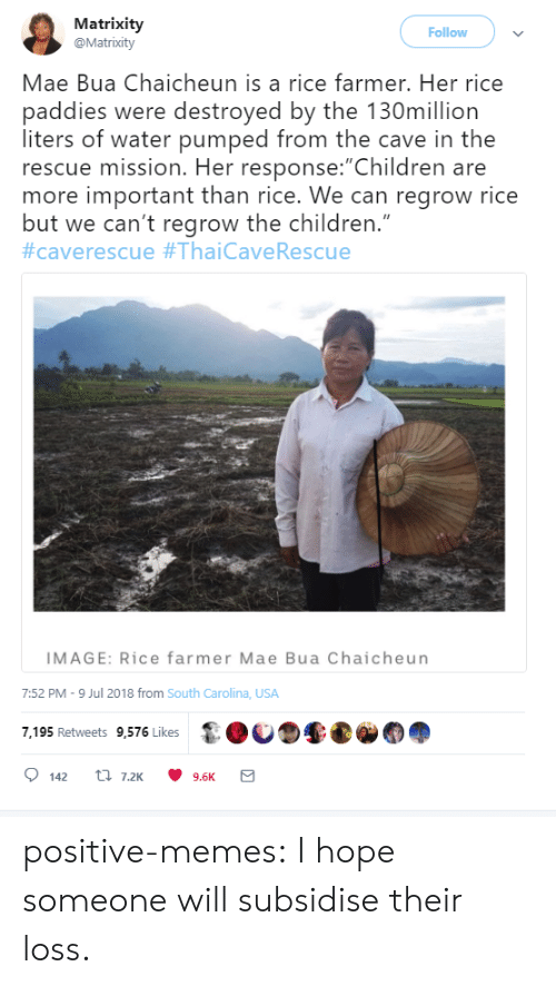 "Children, Memes, and Tumblr: Matrixity  @Matrixity  Follow  Mae Bua Chaicheun is a rice farmer. Her rice  paddies were destroyed by the 130million  liters of water pumped from the cave in the  rescue mission. Her response:""Children are  more important than rice. We can regrow rice  but we can't regrow the children.""  #caverescue #ThaiCave Rescue  IMAGE: Rice farmer Mae Bua Chaicheun  7:52 PM -9 Jul 2018 from South Carolina, USA  7,195 Retweets 9,576 Likes  t 7.2K  142  9.6K positive-memes:  I hope someone will subsidise their loss."