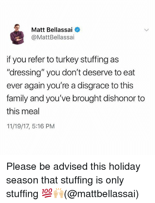"""Family, Memes, and Turkey: Matt Bellassai  @MattBellassai  f you refer to turkey stuffing as  """"dressing"""" you don't deserve to eat  ever again you're a disgrace to this  family and you've brought dishonor to  this meal  11/19/17, 5:16 PM Please be advised this holiday season that stuffing is only stuffing 💯🙌🏼(@mattbellassai)"""