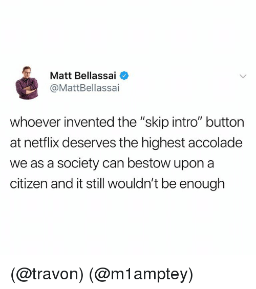 "Netflix, Dank Memes, and Citizen: Matt Bellassai  @MattBellassai  whoever invented the ""skip intro"" button  at netflix deserves the highest accolade  we as a society can bestow upon a  citizen and it still wouldn't be enough (@travon) (@m1amptey)"