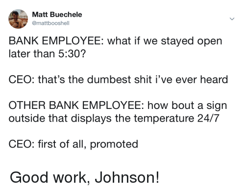Shit, Work, and Bank: Matt Buechele  @mattbooshell  BANK EMPLOYEE: what if we stayed open  later than 5:30?  CEO: that's the dumbest shit i've ever heard  OTHER BANK EMPLOYEE: how bout a sign  outside that displays the temperature 24/7  CE  O: first of all, promoted Good work, Johnson!