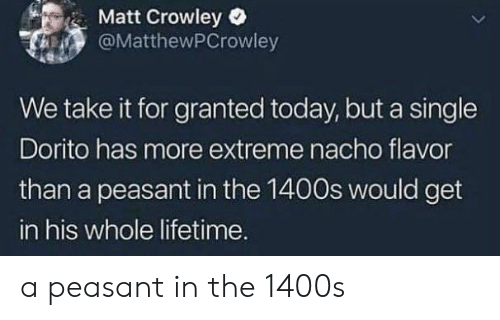 Lifetime, Today, and Peasant: Matt Crowley  @MatthewPCrowley  We take it for granted today, but a single  Dorito has more extreme nacho flavor  than a peasant in the 1400s would get  in his whole lifetime. a peasant in the 1400s
