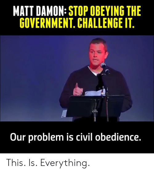 Matt Damon, Memes, and Government: MATT DAMON: STOP OBEYING THE  GOVERNMENT. CHALLENGE IT  Our problem is civil obedience This. Is. Everything.