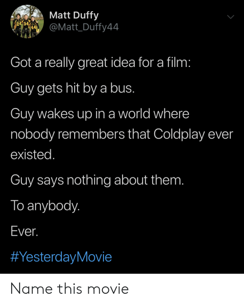 Coldplay, Movie, and World: Matt Duffy  re  @Matt_Duffy44  Got a really great idea for a film:  Guy gets hit bya bus.  Guy wakes up in a world where  nobody remembers that Coldplay ever  existed.  Guy says nothing about them.  To anybody.  Ever.  Name this movie