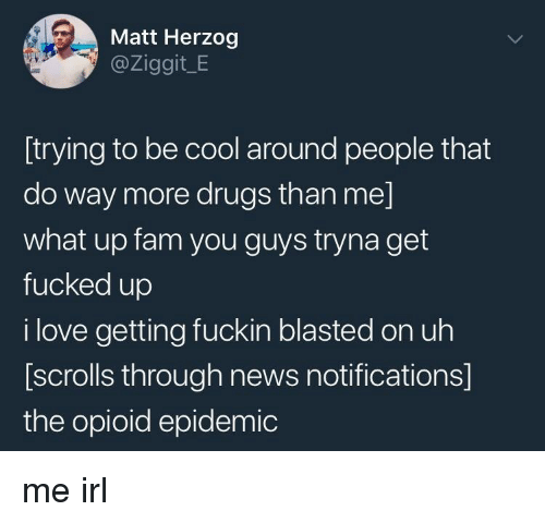 Drugs, Fam, and Love: Matt Herzog  @Ziggit_E  [trying to be cool around people that  do way more drugs than me]  what up fam you guys tryna get  fucked up  i love getting fuckin blasted on uh  [scrolls through news notifications]  the opioid epidemic me irl