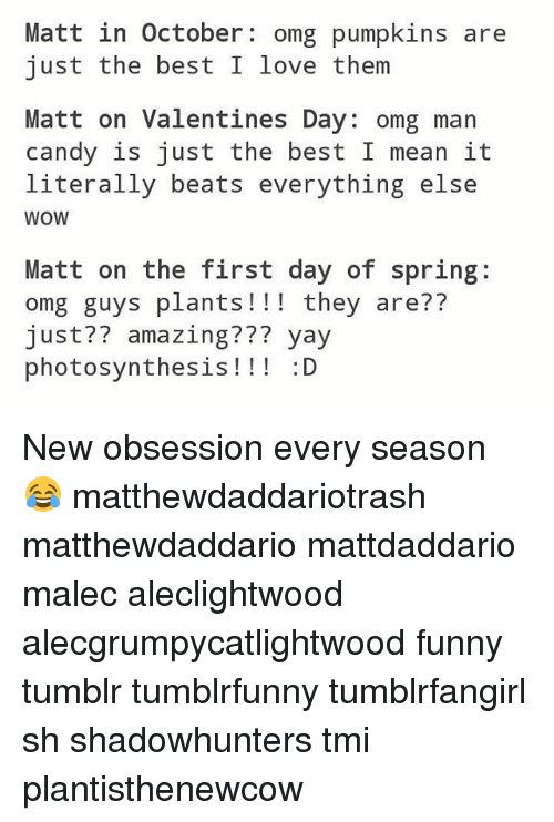 Candy, Funny, and Love: Matt in October  omg pumpkins are  just the best I love  them  Matt on Valentines Day: omg man  candy is just the best I mean it  literally beats everything else  WOW  Matt on the first day of spring  omg guys plants they are??  just? amazing?  yay  photosynthesis  :D New obsession every season 😂 matthewdaddariotrash matthewdaddario mattdaddario malec aleclightwood alecgrumpycatlightwood funny tumblr tumblrfunny tumblrfangirl sh shadowhunters tmi plantisthenewcow