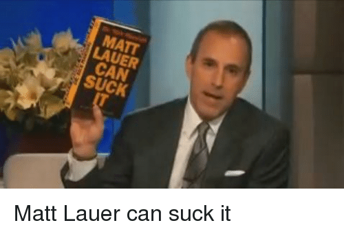 matt lauer can suck matt lauer can suck it 29386898 matt lauer can suck funny meme on me me