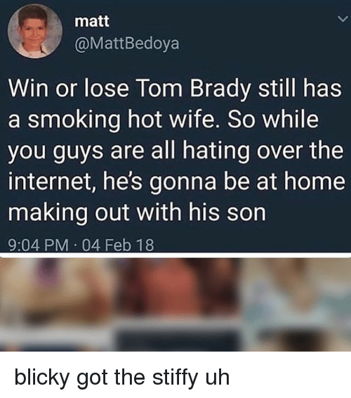 Internet, Memes, and Smoking: matt  @MattBedoya  Win or lose Tom Brady still has  a smoking hot wife. So while  you guys are all hating over the  internet, he's gonna be at home  making out with his son  9:04 PM 04 Feb 18 blicky got the stiffy uh