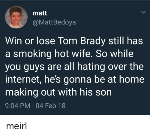 Internet, Smoking, and Tom Brady: matt  @MattBedoya  Win or lose Tom Brady still has  a smoking hot wife. So while  you guys are all hating over the  internet, he's gonna be at home  making out with his son  9:04 PM-04 Feb 18 meirl
