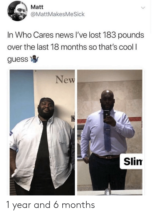 News, Lost, and Cool: Matt  @MattMakesMeSick  In Who Cares news I've lost 183 pounds  over the last 18 months so that's cool I  guess  New  Slim 1 year and 6 months