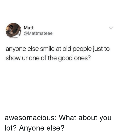 Old People, Tumblr, and Blog: Matt  @Mattmateee  anyone else smile at old people just to  show ur one of the good ones? awesomacious:  What about you lot? Anyone else?