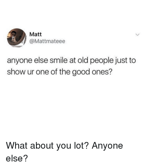 Old People, Good, and Smile: Matt  @Mattmateee  anyone else smile at old people just to  show ur one of the good ones? What about you lot? Anyone else?