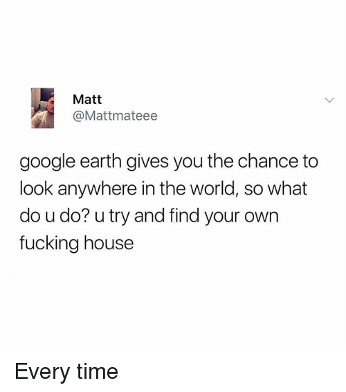 Fucking, Google, and Memes: Matt  @Mattmateee  google earth gives you the chance to  look anywhere in the world, so what  do u do? u try and find your own  fucking house Every time