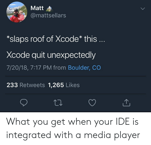 Boulder Co, Media, and Player: Matt  @mattsellars  *slaps roof of Xcode* this  Xcode quit unexpectedly  7/20/18, 7:17 PM from Boulder, CO  233 Retweets 1,265 Likes What you get when your IDE is integrated with a media player