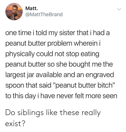 """Time, Never, and Spoon: Matt.  @MattTheBrand  one time i told my sister that i had a  peanut butter problem wherein i  physically could not stop eating  peanut butter so she bought me the  largest jar available and an engraved  spoon that said """"peanut butter bitch""""  to this day i have never felt more seen  <> Do siblings like these really exist?"""