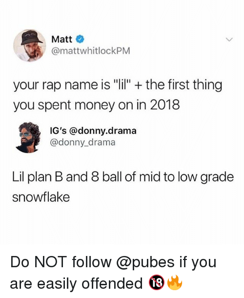 "Funny, Money, and Plan B: Matt  @mattwhitlockPM  your rap name is ""lil"" + the first thing  you spent money on in 2018  IG's @donny.drama  @donny_drama  Lil plan B and 8 ball of mid to low grade  snowflake Do NOT follow @pubes if you are easily offended 🔞🔥"