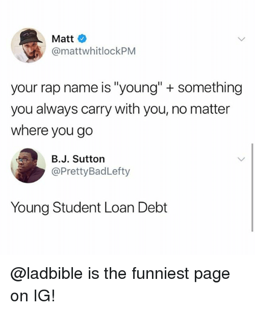 "Funny, Meme, and Rap: Matt  @mattwhitlockPM  your rap name is ""young"" + something  you always carry with you, no matter  where you go  B.J. Sutton  @PrettyBadLefty  Young Student Loan Debt @ladbible is the funniest page on IG!"