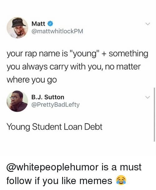 "Memes, Rap, and 🤖: Matt  @mattwhitlockPM  your rap name is ""young"" + something  you always carry with you, no matter  where you go  B.J. Sutton  @PrettyBadLefty  Young Student Loan Debt @whitepeoplehumor is a must follow if you like memes 😂"