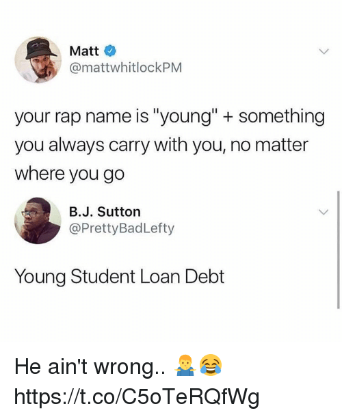 "Memes, Rap, and 🤖: Matt  @mattwhitlockPM  your rap name is ""young"" + something  you always carry with you, no matter  where you go  B.J. Sutton  @PrettyBadLefty  Young Student Loan Debt He ain't wrong.. 🤷‍♂️😂 https://t.co/C5oTeRQfWg"