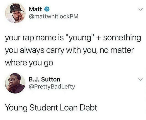 "Rap, Student, and Name: Matt  @mattwhitlockPM  your rap name is ""young"" + something  you always carry with you, no matter  where you go  В.J. Sutton  @PrettyBadLefty  Young Student Loan Debt"