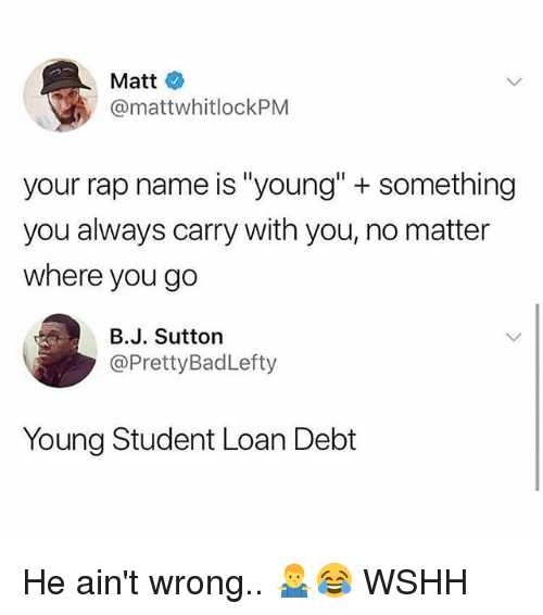 "Memes, Rap, and Wshh: Matt  @mattwhitlockPM  your rap name is ""young"" +something  you always carry with you, no matter  where you go  B.J. Sutton  @PrettyBadLefty  Young Student Loan Debt He ain't wrong.. 🤷‍♂️😂 WSHH"